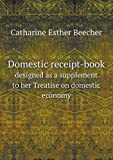Domestic Receipt-Book Designed As a Supplement to Her Treatise on Domestic Economy, Catharine Esther Beecher, 5518800630
