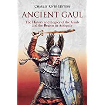 Ancient Gaul: The History and Legacy of the Gauls and the Region in Antiquity