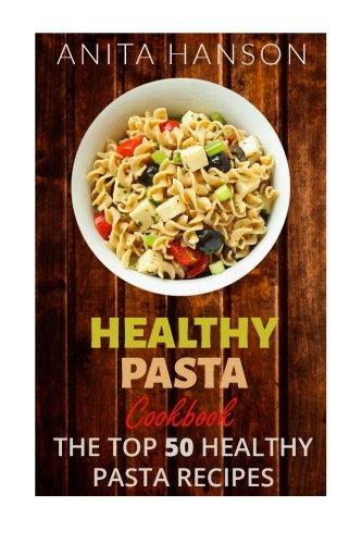 Healthy Pasta Cookbook: The Top 50 Most Healthy and Delicious Pasta Recipes (Paleo Pasta, Fresh Pasta, Homemade Pasta, Pasta Sauce, Pasta Salad, Baked ... (Top 50 Healthy Recipes) (Volume 4) (Recipe Pesto Chicken Pasta)