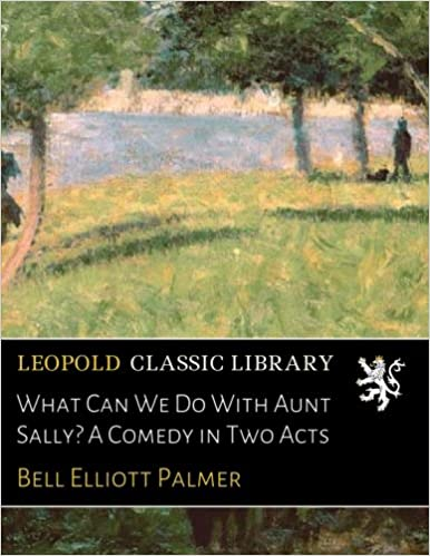 Descargar Libros Ebook Gratis What Can We Do With Aunt Sally? A Comedy In Two Acts PDF Web