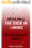 Healing The Sick In 5 Minutes: How To Perform Creative Miracles