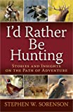 I'd Rather Be Hunting: Stories and Insights on the Path of Adventure
