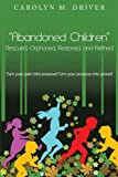 Abandoned Children Rescued, Orphaned, Restored, and Refined, Carolyn M. Driver, 1467877026