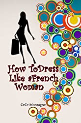 How To Dress Like A French Woman: The Beginner's Guide To Dressing Classic, Chic,Sexy And Elegant Just Like The French