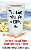 Working With You is Killing Me: Freeing Yourself from Emotional Traps at Work
