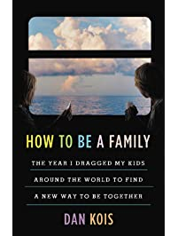 How to Be a Family: The Year I Dragged My Kids Around the World to Find a New Way to Be Together