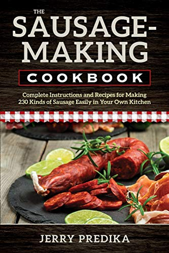 - The Sausage-Making Cookbook: Complete instructions and recipes for making 230 kinds of sausage easily in your own kitchen