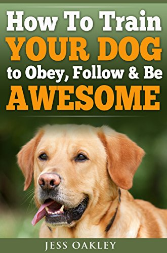 Puppy Training: Dog Training - How To Train Your Dog To Obey, Follow & Be Awesome (Puppy Training, Dog Training, Crate Training, Puppy Housebreaking, New ... Dog Obedience, Tricks, Command - Oakleys Awesome