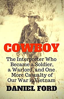 Cowboy: The Interpreter Who Became a Soldier, a Warlord, and One More Casualty of Our War in Vietnam by [Ford, Daniel]