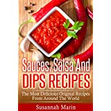 Sauces, Salsa And Dips Recipes: The Most Delicious Original Recipes From Around The World (Recipes For Sauces, Sauces Cookbook, Salsa Cookbook, Hot Sauce ... Mexican Cookbook, Indian Recipes Book 1)