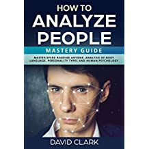 How to Analyze People: Mastery Guide – Master Speed Reading Anyone, Analysis of Body Language, Personality Types and Human Psychology