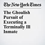 The Ghoulish Pursuit of Executing a Terminally Ill Inmate | Bernard E. Harcourt