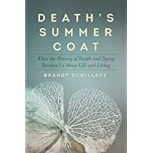 Death's Summer Coat: What the History of Death and Dying Teaches Us About Life and Living