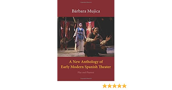 A New Anthology of Early Modern Spanish Theater: Play and Playtext Brbara Mujica
