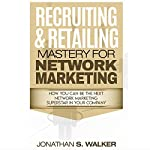 Recruiting & Retailing Mastery for Network Marketing: How You Can Become the Next Network Marketing Superstar in Your Company | Jonathan S. Walker