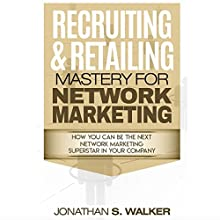 Recruiting & Retailing Mastery for Network Marketing: How You Can Become the Next Network Marketing Superstar in Your Company Audiobook by Jonathan S. Walker Narrated by Matyas Job Gombos