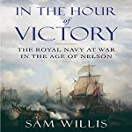 In the Hour of Victory: The Royal Navy at War in the Age of Nelson | Sam Willis
