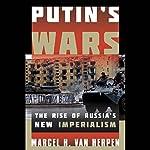 Putin's Wars: The Rise of Russia's New Imperialism | Marcel H. Van Herpen