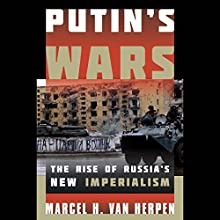 Putin's Wars: The Rise of Russia's New Imperialism Audiobook by Marcel H. Van Herpen Narrated by Julian Elfer