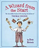 A Wizard from the Start: The Incredible Boyhood and Amazing Inventions of Thomas Edison