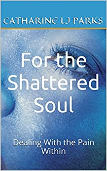 For the Shattered Soul: Dealing With the Pain Within by [Parks, Catharine LJ]