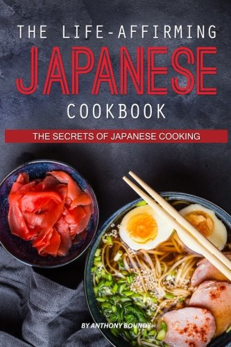 The Life-Affirming Japanese Cookbook: The Secrets of Japanese Cooking by Anthony Boundy