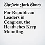 For Republican Leaders in Congress, the Headaches Keep Mounting | Jonathan Martin,Alexander Burns