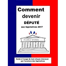 COMMENT DEVENIR DÉPUTÉ  : Guide pratique à l'usage de tout citoyen intéressé par l'aventure législative de 2017 (Comment Devenir...) (French Edition)
