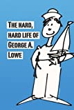 The Hard, Hard Life of George A. Lowe, George Lowe, 1436354412