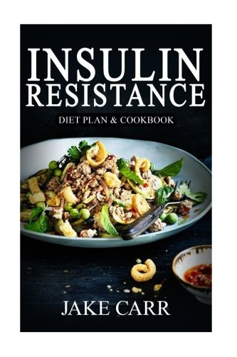 Insulin Resistance: Diet Plan & Cookbook: Your Step By Step Guide to Cure Diabetes & Prevent Weight Gain© Over 365+ Delicious Recipes & One Full Month ... Cookbook, Balance Your Blood-Sugar)