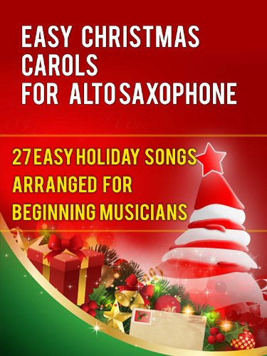 Easy Christmas Carols For Alto Saxophone: 27 Easy Holiday Songs Arranged For Beginning Musicians (Easy Christmas Carols For Concert Band Instruments Book ()