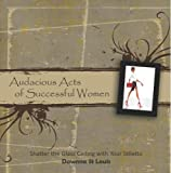 Audacious Acts of Successful Women: Break the Glass Ceiling with Your Stilleto (Volume 1)