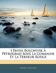 L'Enfer Bolchevik P Trograd Sous La Commune Et La Terreur Rouge par Robert Vaucher