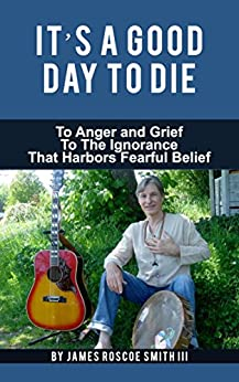 It's A Good Day To Die: To Anger And Grief To The Ignorance That Harbors Fearful Belief by [Smith III, James Roscoe]