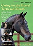 Caring for the Horse's Teeth and Mouth: Solving Dental Problems and Improving Health, Comfort, and Performance by Chris Hannes (2009-06-01)