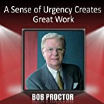 A Sense of Urgency Creates Great Work | Bob Proctor