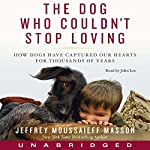 Dog Who Couldn't Stop Loving: How Dogs Have Captured Our Hearts for Thousands of Years | Jeffrey Moussaieff Masson