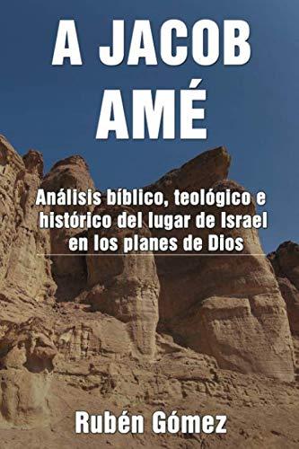 A JACOB AMÉ: Análisis bíblico, teológico e histórico del lugar de Israel en los planes de Dios por Rubén Gómez