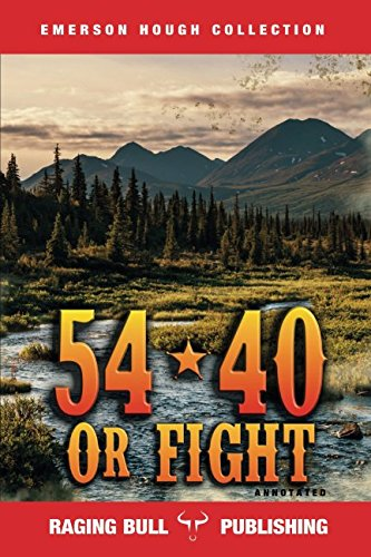 54-40 or Fight (Annotated) (Emerson Hough Collection)