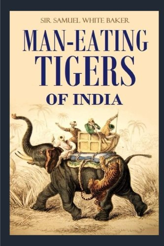 Man-eating Tigers of India: Man-eating Tigers of India: True Life Hunting Stories of an English Big Game Hunter [Illustrated]