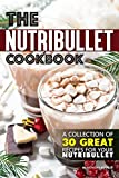 The Nutribullet Cookbook: A Collection of 30 Great