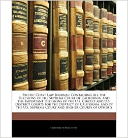 Book Pacific Coast Law Journal: Containing All the Decisions of the Supreme Court of California, and the Important Decisions of the U.S. Circuit and U.S. District Courts for the District of California, and of the U.S. Supreme Court and Higher Courts of Other S- Common