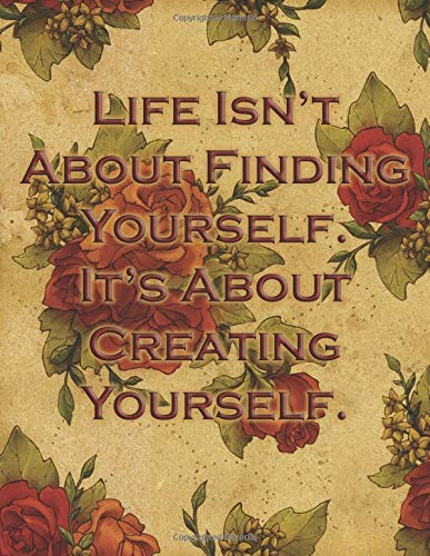 Life Is Not About Finding Yourself It's About Creating Yourself: College Ruled Notebook | Composition Book | Diary |