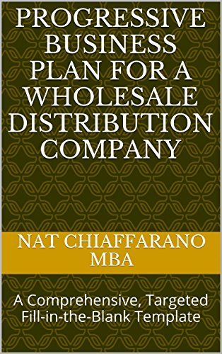 Progressive Business Plan for a Wholesale Distribution Company: A Comprehensive, Targeted Fill-in-the-Blank Template