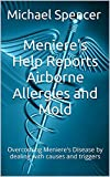 Meniere's Help Reports Airborne Allergies and Mold: Overcoming Meniere's Disease by dealing with causes and triggers (The...