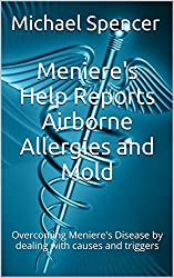 Meniere's Help Reports Airborne Allergies and Mold: Overcoming Meniere's Disease by dealing with causes and triggers (The Meniere's Help Reports Book 5)