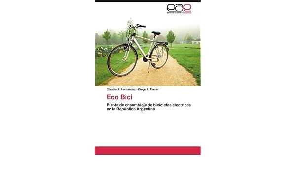 Eco Bici: Planta de ensamblaje de bicicletas eléctricas en la República Argentina (Spanish Edition): Claudia J. Fernández, Diego F. Terrel: 9783846578636: ...