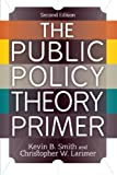 The Public Policy Theory Primer, Smith, Kevin B. and Larimer, Christopher W., 0813347491