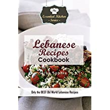Lebanese Recipes Cookbook: Only the BEST Old World Lebanese Recipes (Essential Kitchen Series Book 124)