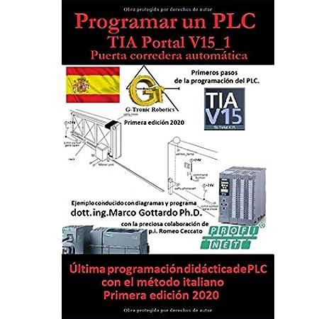 Programar un PLC Primer paso en TIA Portal V15: Puerta corredera automática Vol.1 Lets program a PLC: Amazon.es: Gottardo PhD, dott Marco: Libros